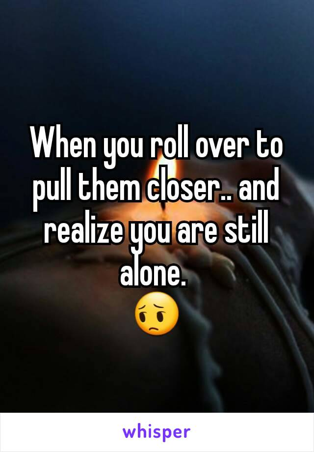 When you roll over to pull them closer.. and realize you are still alone.  😔