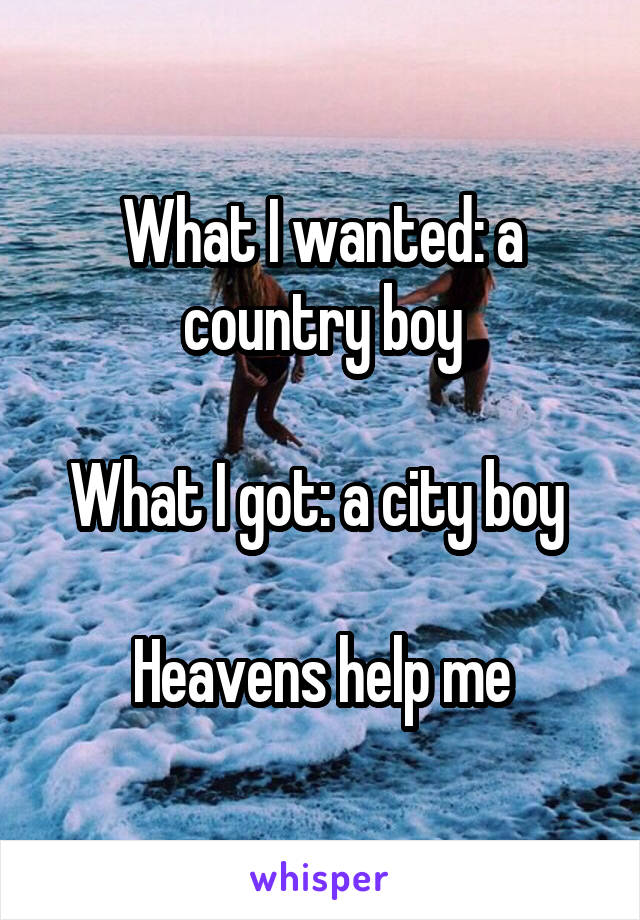 What I wanted: a country boy  What I got: a city boy   Heavens help me