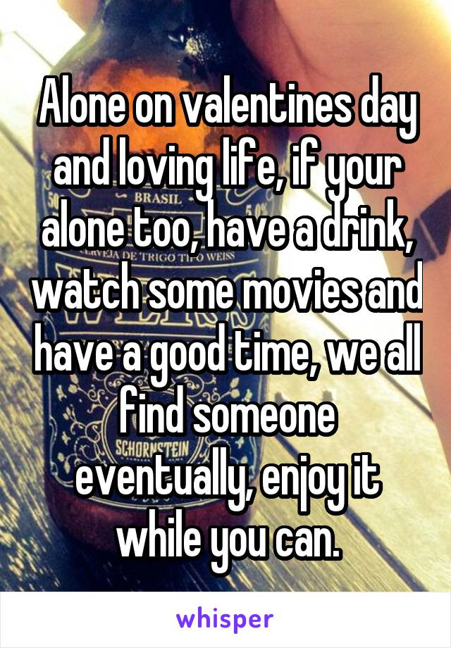 Alone on valentines day and loving life, if your alone too, have a drink, watch some movies and have a good time, we all find someone eventually, enjoy it while you can.