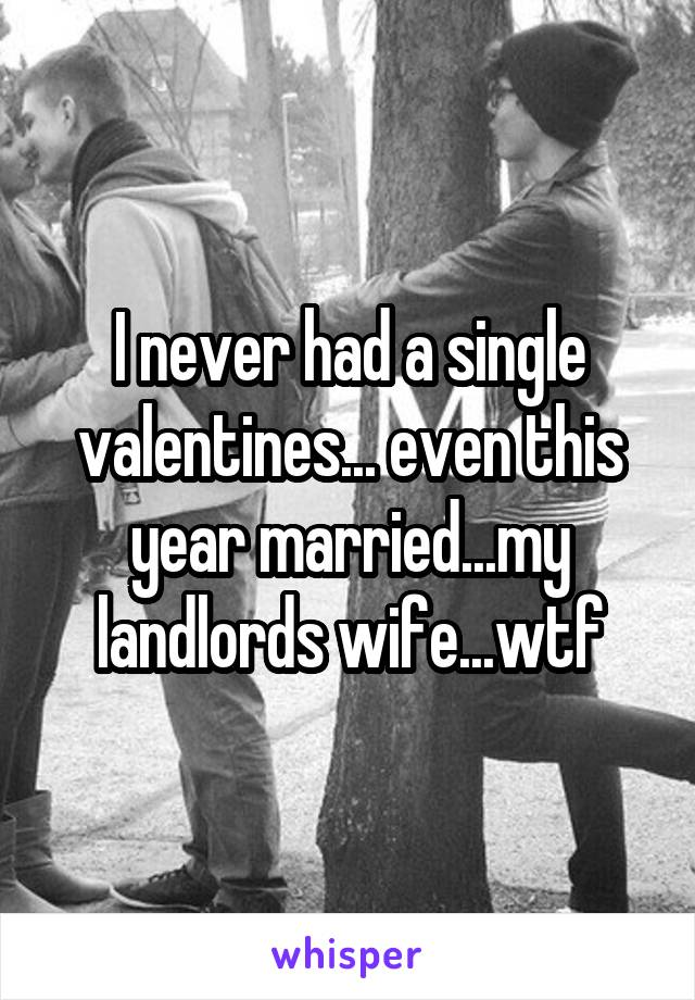 I never had a single valentines... even this year married...my landlords wife...wtf