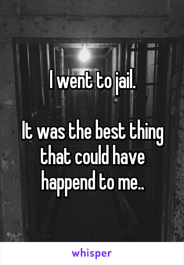 I went to jail.  It was the best thing that could have happend to me..