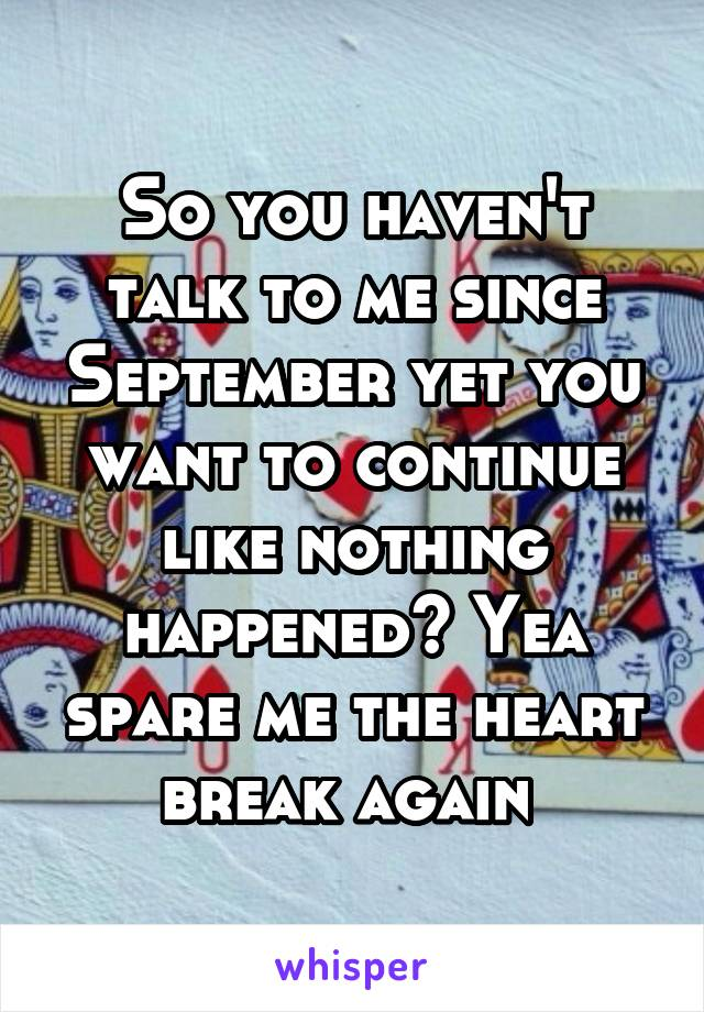 So you haven't talk to me since September yet you want to continue like nothing happened? Yea spare me the heart break again