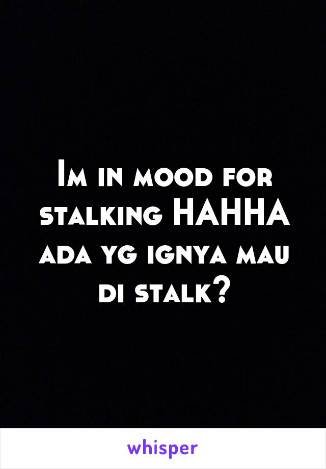 Im in mood for stalking HAHHA ada yg ignya mau di stalk?