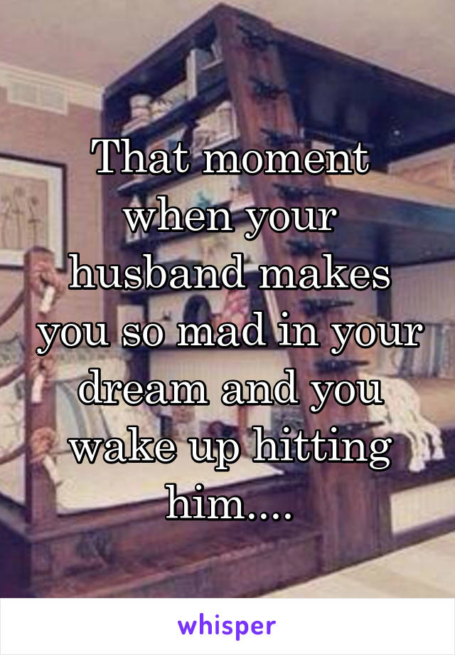 That moment when your husband makes you so mad in your dream and you wake up hitting him....