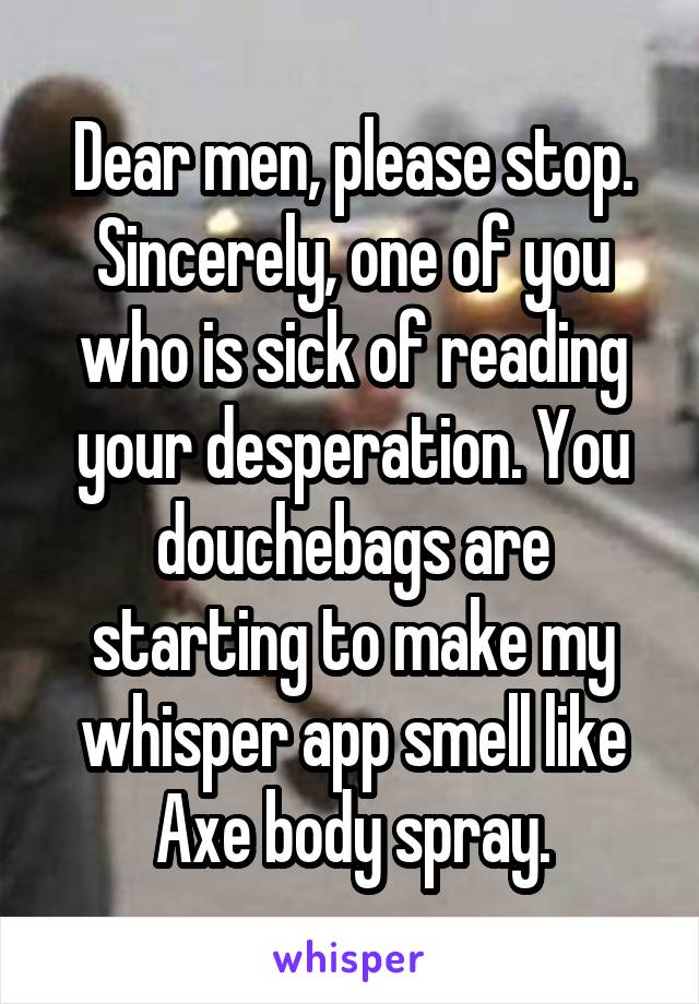 Dear men, please stop. Sincerely, one of you who is sick of reading your desperation. You douchebags are starting to make my whisper app smell like Axe body spray.
