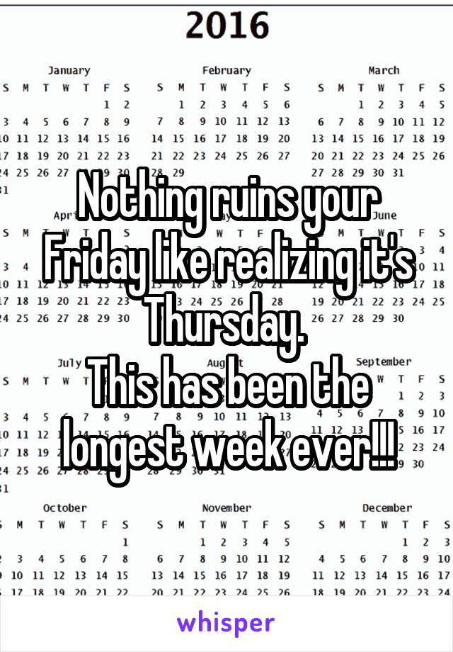 Nothing ruins your Friday like realizing it's Thursday.  This has been the longest week ever!!!