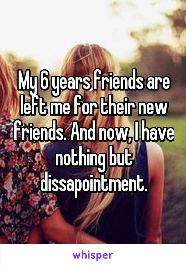 My 6 years friends are left me for their new friends. And now, I have nothing but dissapointment.