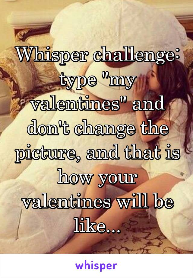 """Whisper challenge: type """"my valentines"""" and don't change the picture, and that is how your valentines will be like..."""