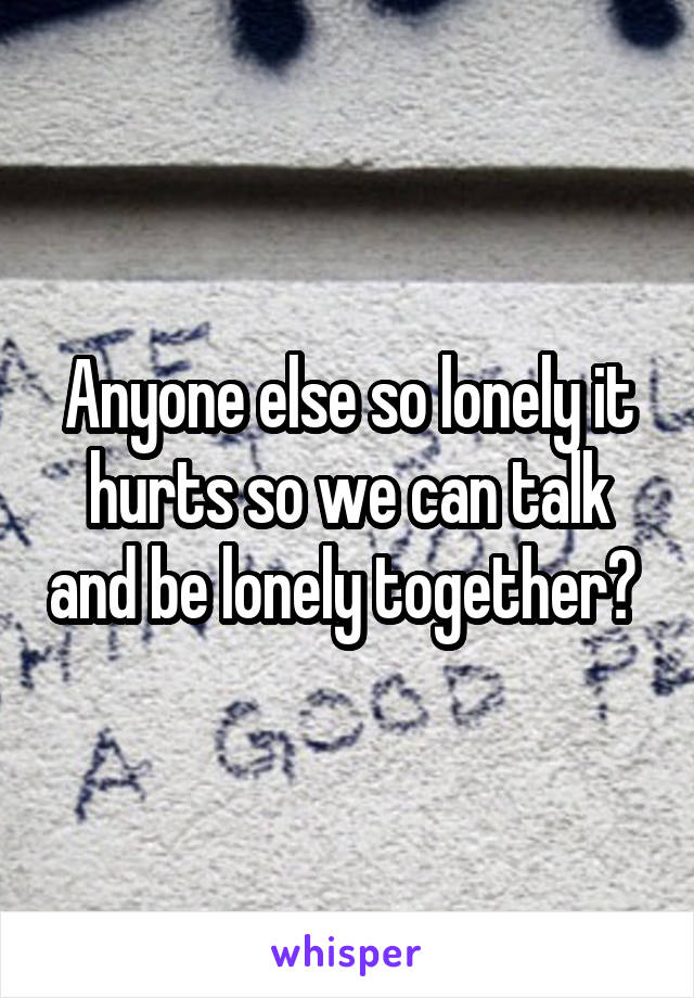 Anyone else so lonely it hurts so we can talk and be lonely together?