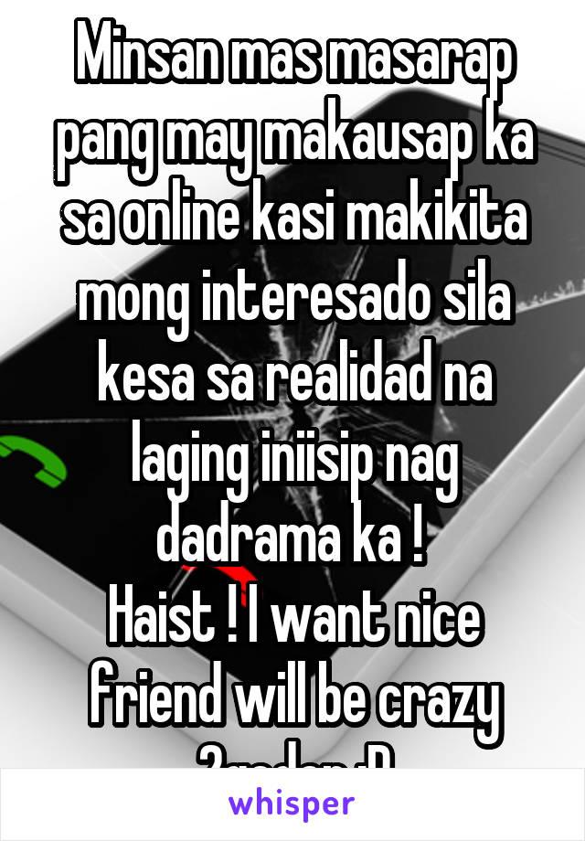 Minsan mas masarap pang may makausap ka sa online kasi makikita mong interesado sila kesa sa realidad na laging iniisip nag dadrama ka !  Haist ! I want nice friend will be crazy 2geder :P