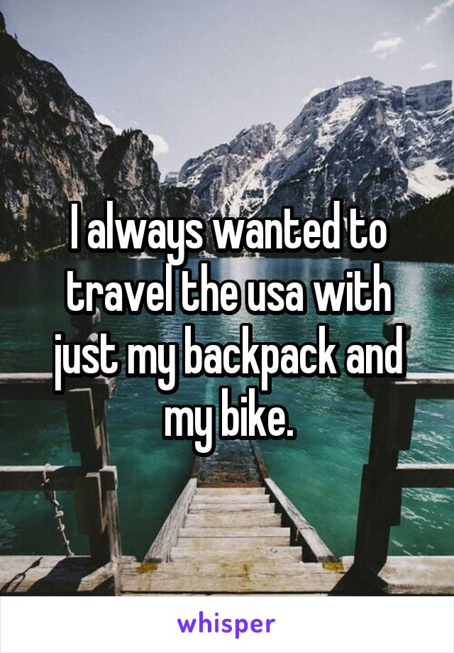 I always wanted to travel the usa with just my backpack and my bike.