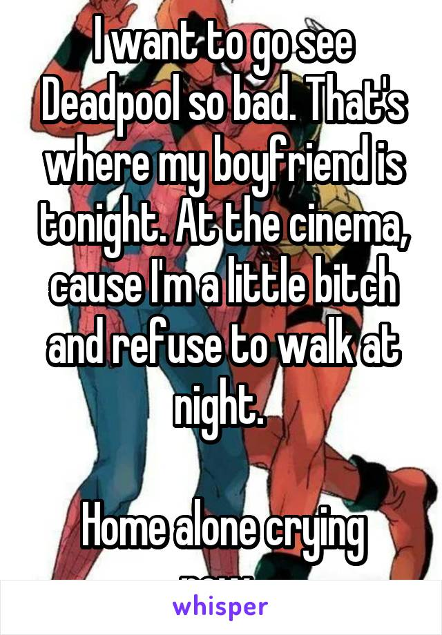 I want to go see Deadpool so bad. That's where my boyfriend is tonight. At the cinema, cause I'm a little bitch and refuse to walk at night.   Home alone crying now.