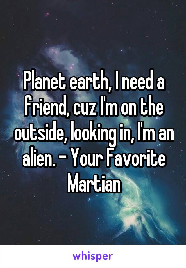 Planet earth, I need a friend, cuz I'm on the outside, looking in, I'm an alien. - Your Favorite Martian