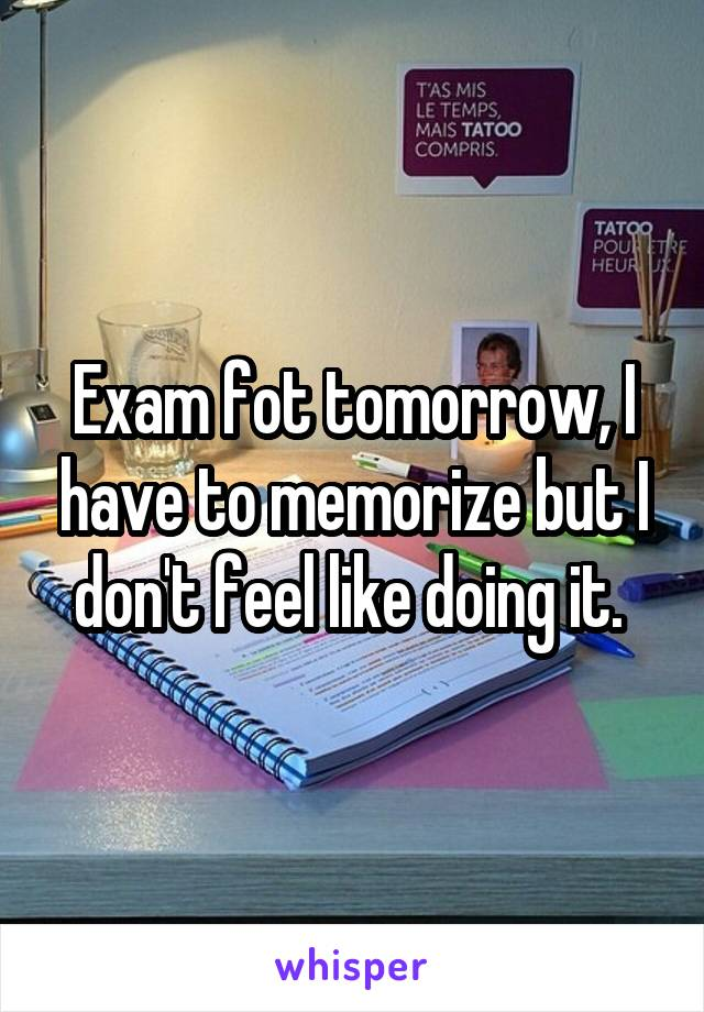 Exam fot tomorrow, I have to memorize but I don't feel like doing it.