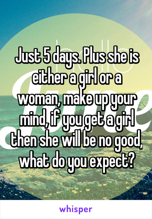 Just 5 days. Plus she is either a girl or a woman, make up your mind, if you get a girl then she will be no good, what do you expect?