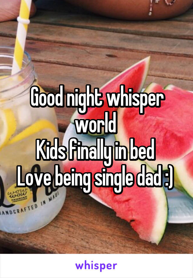 Good night whisper world  Kids finally in bed  Love being single dad :)