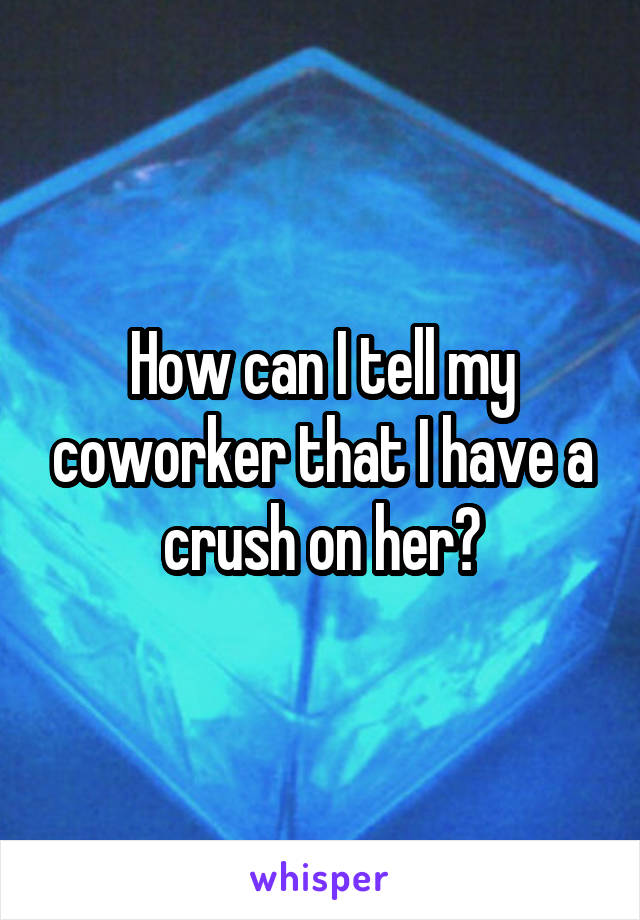 How can I tell my coworker that I have a crush on her?
