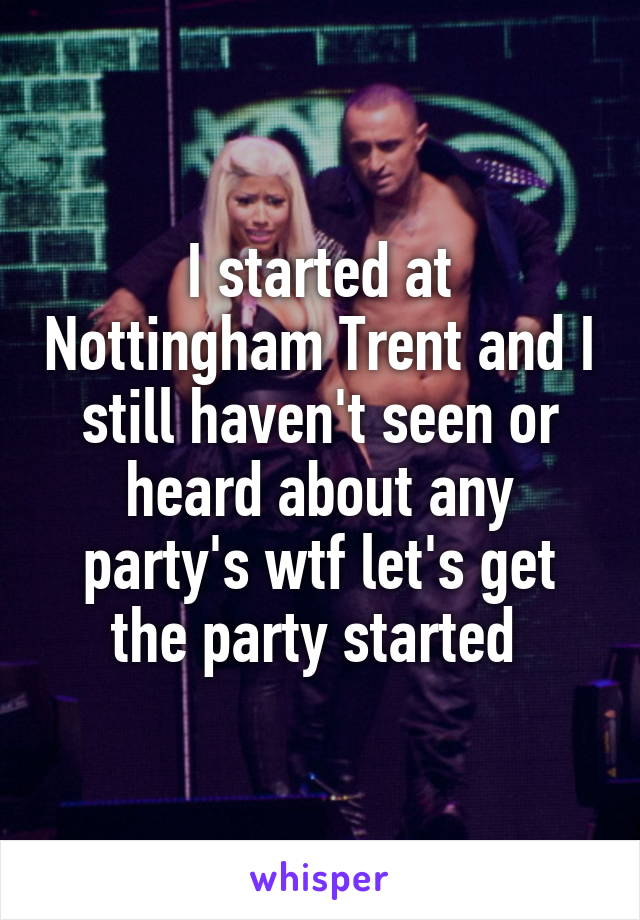 I started at Nottingham Trent and I still haven't seen or heard about any party's wtf let's get the party started