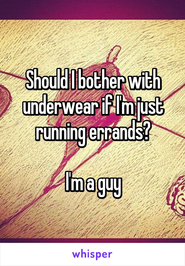 Should I bother with underwear if I'm just running errands?  I'm a guy