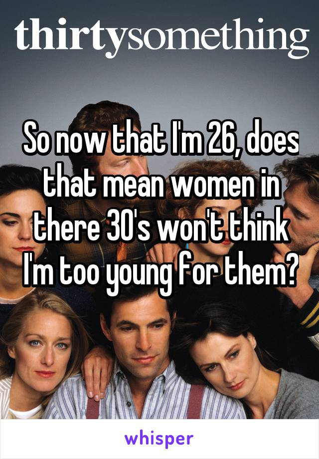 So now that I'm 26, does that mean women in there 30's won't think I'm too young for them?