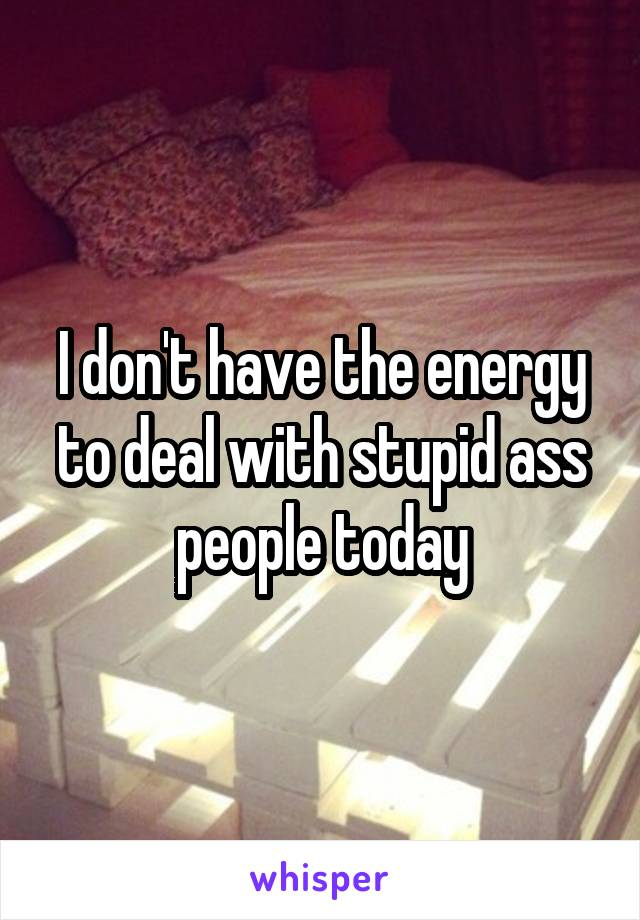 I don't have the energy to deal with stupid ass people today