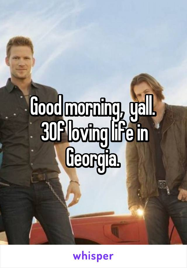 Good morning,  yall.  30f loving life in Georgia.