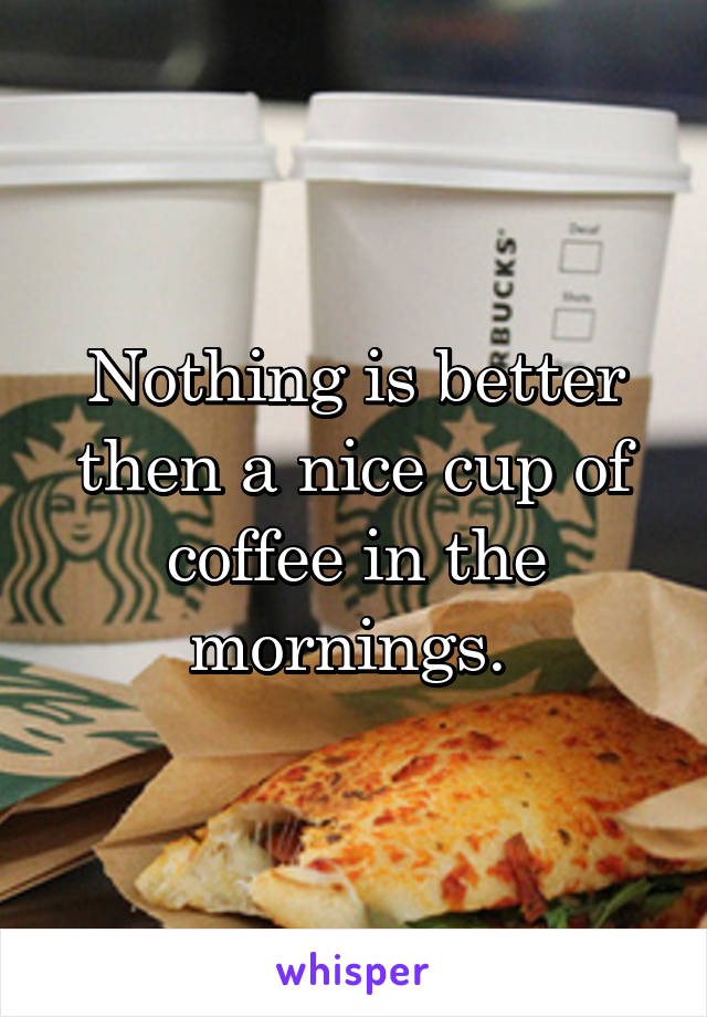 Nothing is better then a nice cup of coffee in the mornings.