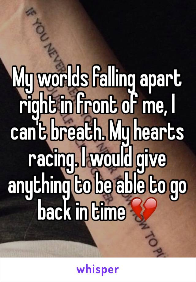 My worlds falling apart right in front of me, I can't breath. My hearts racing. I would give anything to be able to go back in time 💔