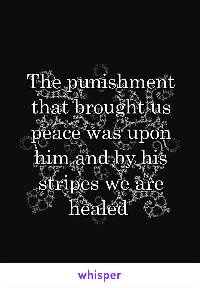 The punishment that brought us peace was upon him and by his stripes we are healed