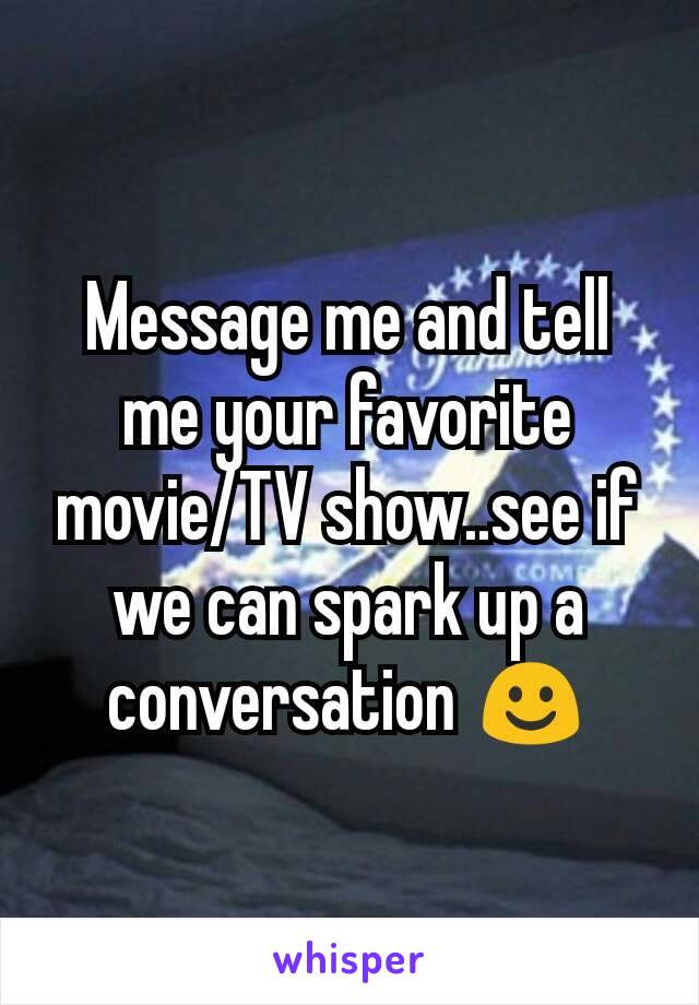 Message me and tell me your favorite movie/TV show..see if we can spark up a conversation ☺