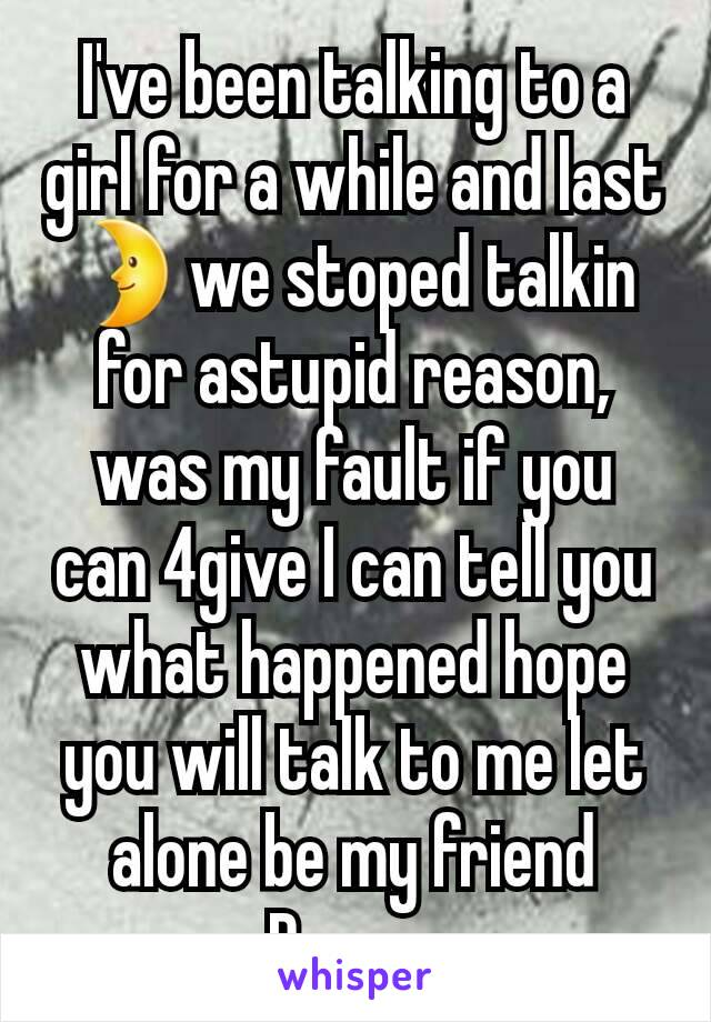 I've been talking to a girl for a while and last 🌛we stoped talkin for astupid reason, was my fault if you can 4give I can tell you what happened hope you will talk to me let alone be my friend Pm me