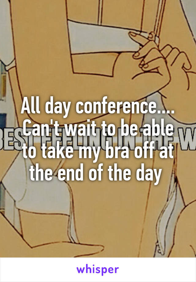 All day conference.... Can't wait to be able to take my bra off at the end of the day