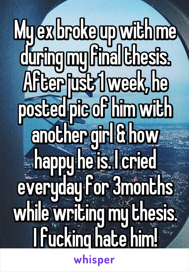 My ex broke up with me during my final thesis. After just 1 week, he posted pic of him with another girl & how happy he is. I cried everyday for 3months while writing my thesis. I fucking hate him!