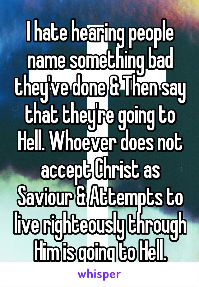 I hate hearing people name something bad they've done & Then say that they're going to Hell. Whoever does not accept Christ as Saviour & Attempts to live righteously through Him is going to Hell.