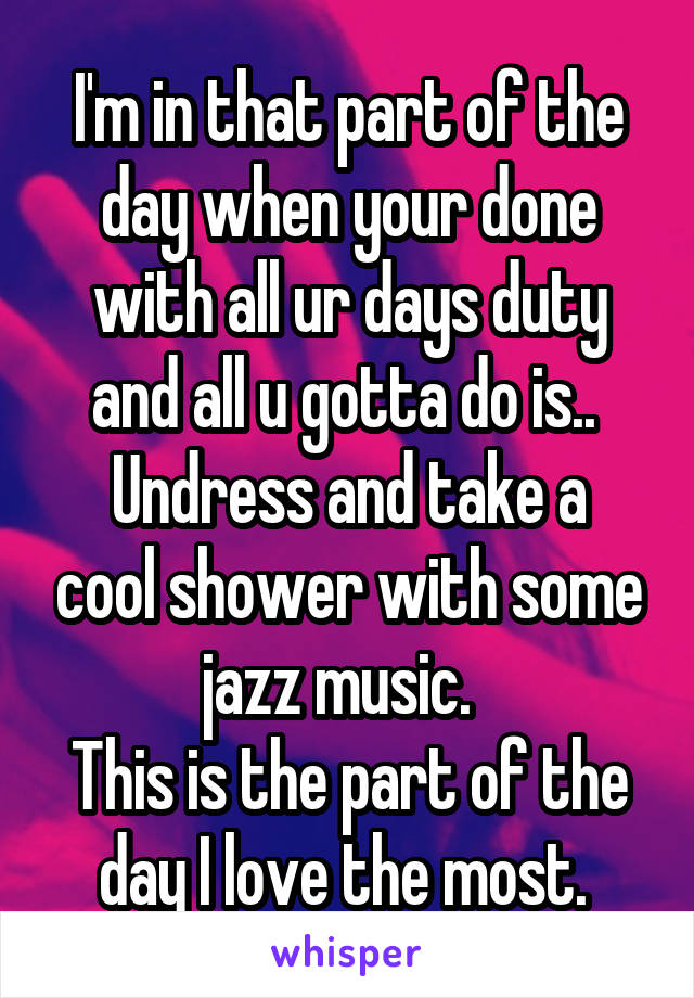 I'm in that part of the day when your done with all ur days duty and all u gotta do is..  Undress and take a cool shower with some jazz music.   This is the part of the day I love the most.