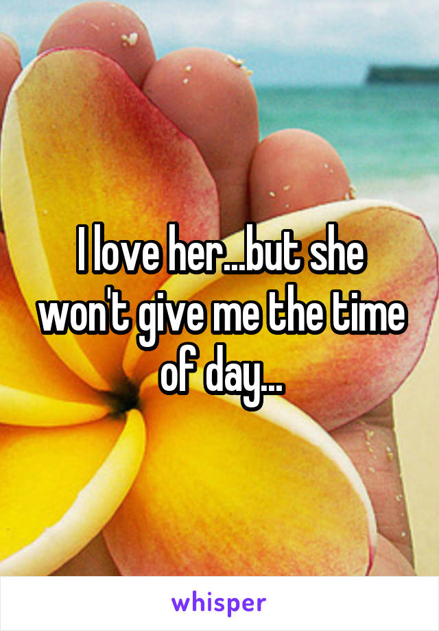 I love her...but she won't give me the time of day...