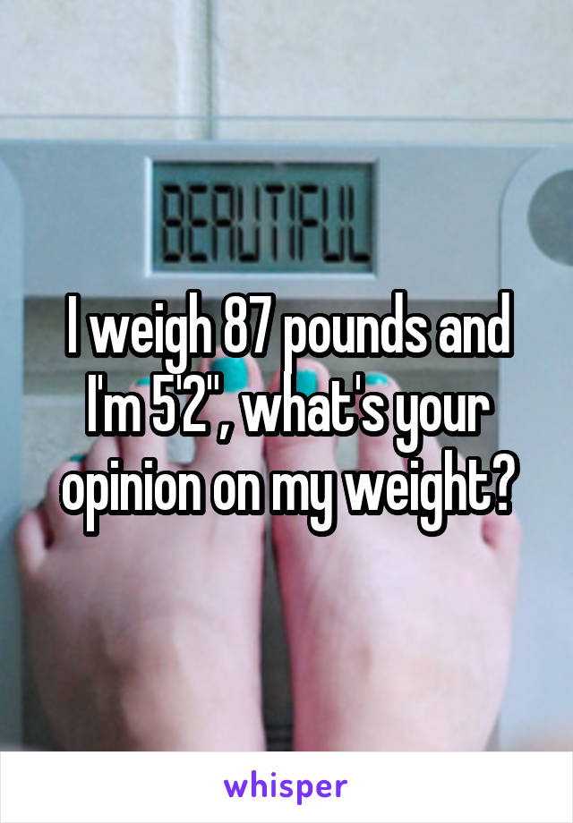 """I weigh 87 pounds and I'm 5'2"""", what's your opinion on my weight?"""