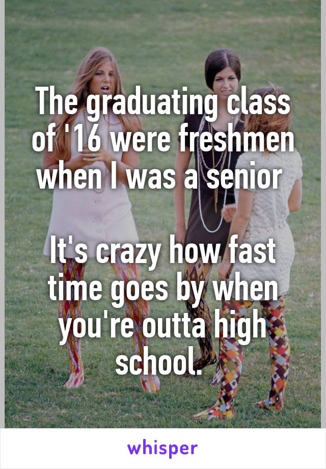 The graduating class of '16 were freshmen when I was a senior   It's crazy how fast time goes by when you're outta high school.