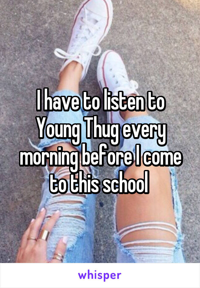 I have to listen to Young Thug every morning before I come to this school