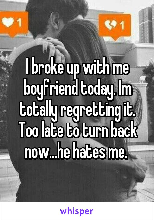 I broke up with me boyfriend today. Im totally regretting it. Too late to turn back now...he hates me.