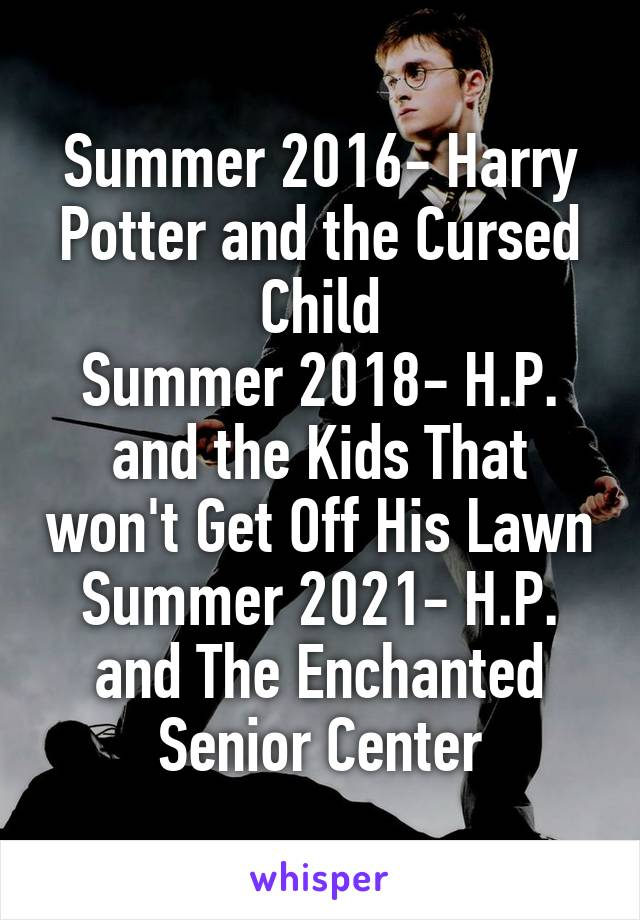 Summer 2016- Harry Potter and the Cursed Child Summer 2018- H.P. and the Kids That won't Get Off His Lawn Summer 2021- H.P. and The Enchanted Senior Center