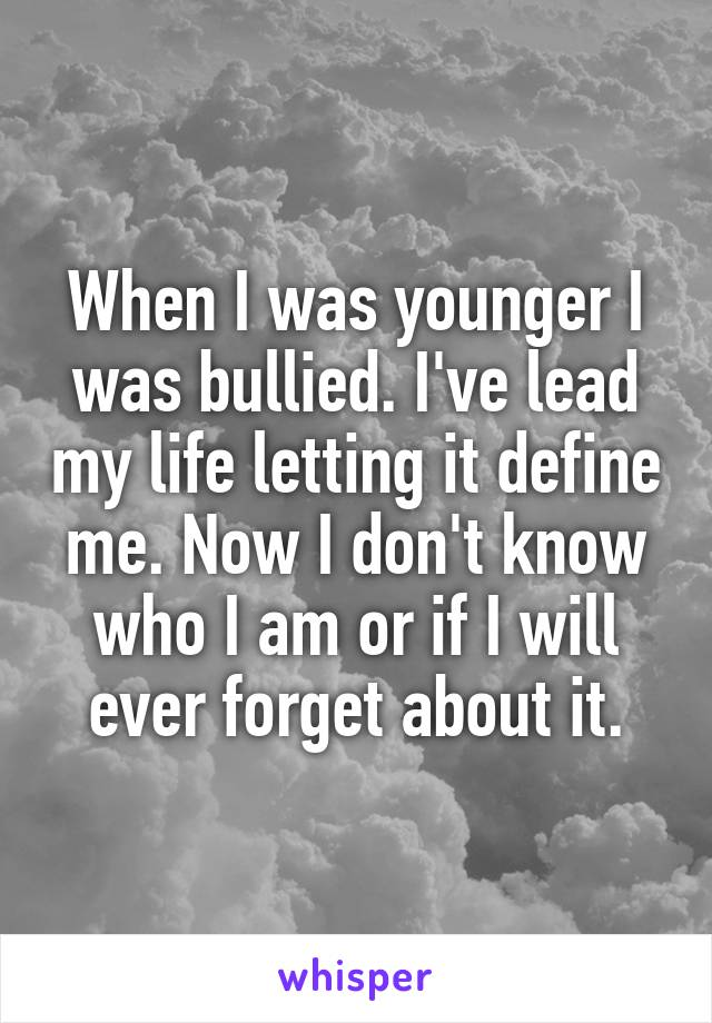 When I was younger I was bullied. I've lead my life letting it define me. Now I don't know who I am or if I will ever forget about it.