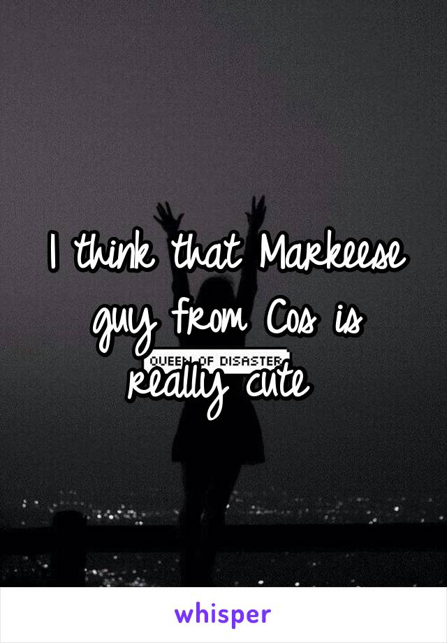 I think that Markeese guy from Cos is really cute