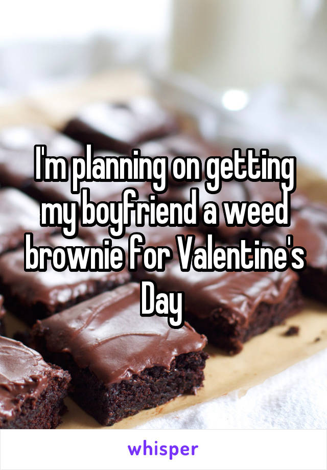 I'm planning on getting my boyfriend a weed brownie for Valentine's Day
