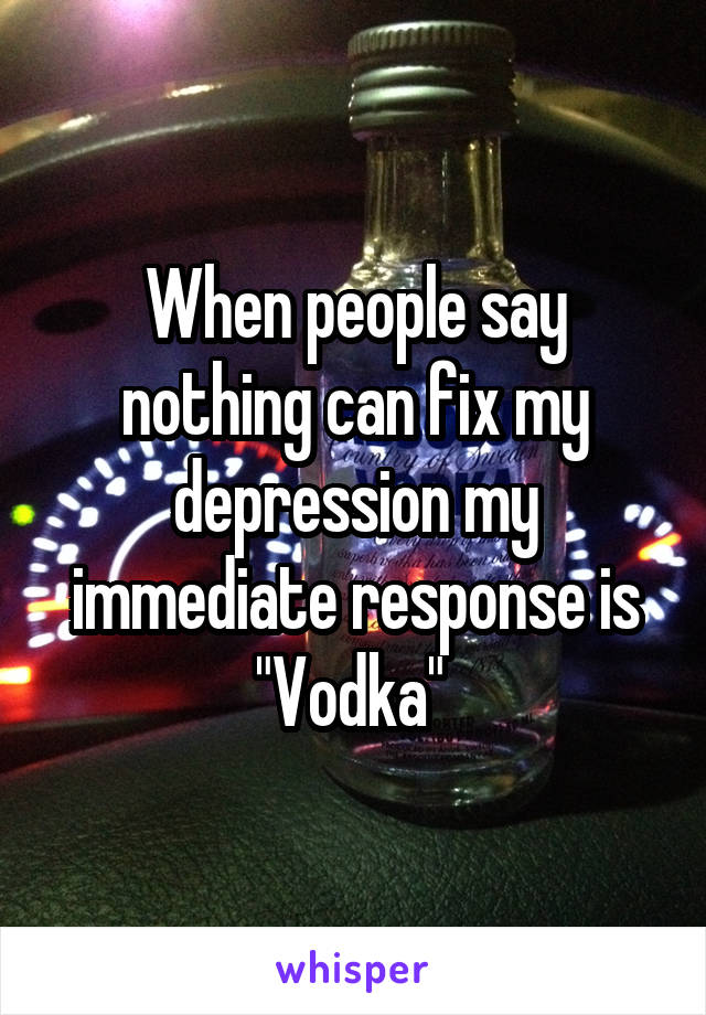 "When people say nothing can fix my depression my immediate response is ""Vodka"""
