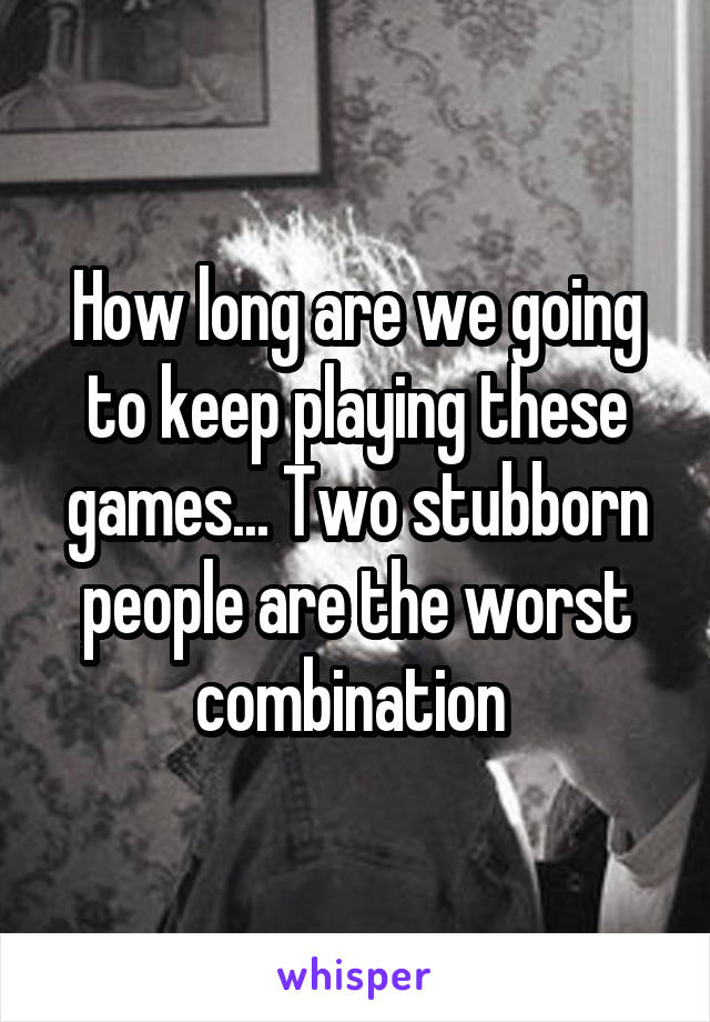 How long are we going to keep playing these games... Two stubborn people are the worst combination