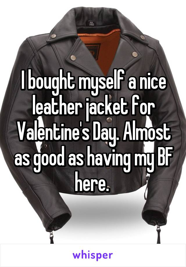 I bought myself a nice leather jacket for Valentine's Day. Almost as good as having my BF here.
