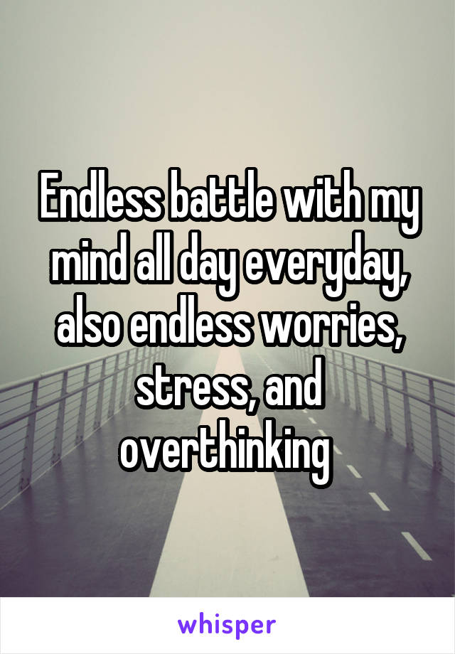Endless battle with my mind all day everyday, also endless worries, stress, and overthinking