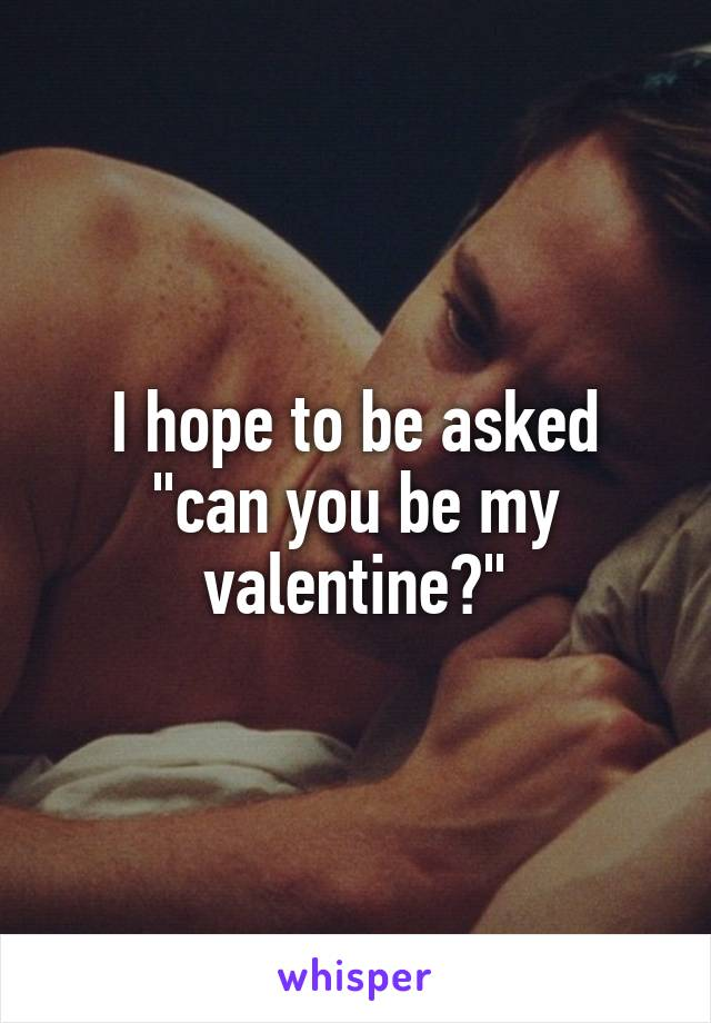 """I hope to be asked """"can you be my valentine?"""""""