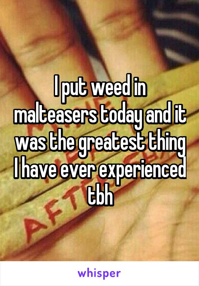 I put weed in malteasers today and it was the greatest thing I have ever experienced tbh